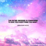 """""""The entire universe is conspiring to give you everything you want."""" - Abraham Hicks"""