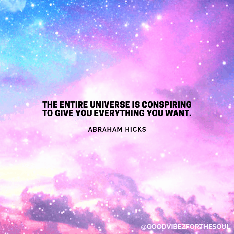 """The entire universe is conspiring to give you everything you want."" - Abraham Hicks"
